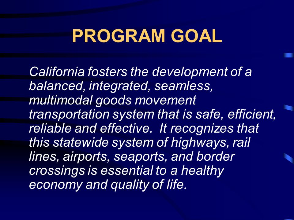 PROGRAM GOAL California fosters the development of a balanced, integrated, seamless, multimodal goods movement transportation system that is safe, efficient, reliable and effective.
