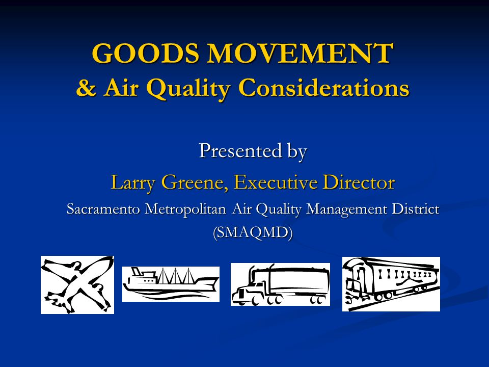GOODS MOVEMENT & Air Quality Considerations Presented by Larry Greene, Executive Director Sacramento Metropolitan Air Quality Management District (SMAQMD)