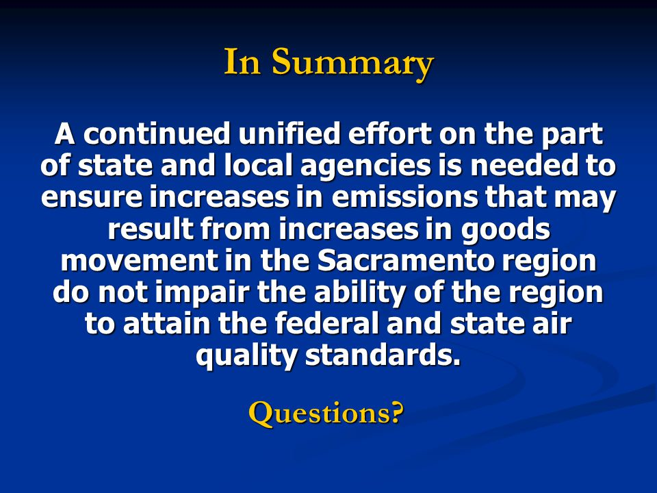 In Summary A continued unified effort on the part of state and local agencies is needed to ensure increases in emissions that may result from increases in goods movement in the Sacramento region do not impair the ability of the region to attain the federal and state air quality standards.