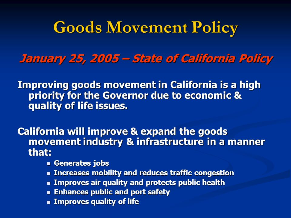 Goods Movement Policy January 25, 2005 – State of California Policy Improving goods movement in California is a high priority for the Governor due to economic & quality of life issues.