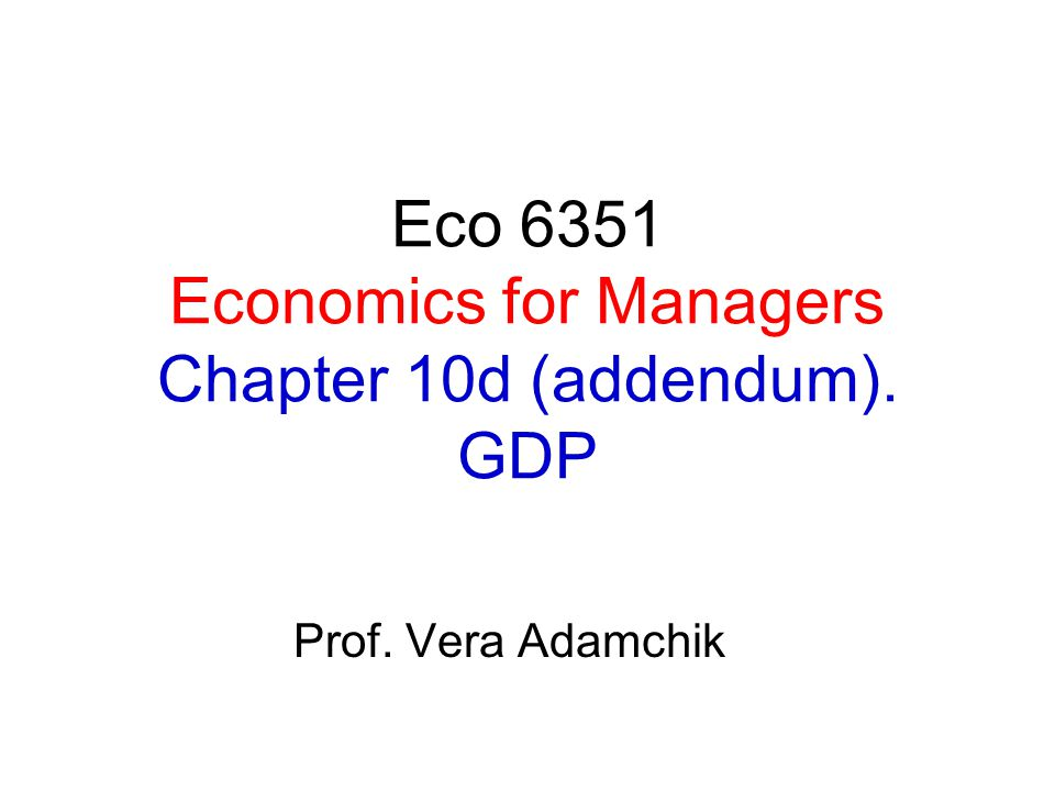 Eco 6351 Economics for Managers Chapter 10d (addendum). GDP Prof. Vera Adamchik