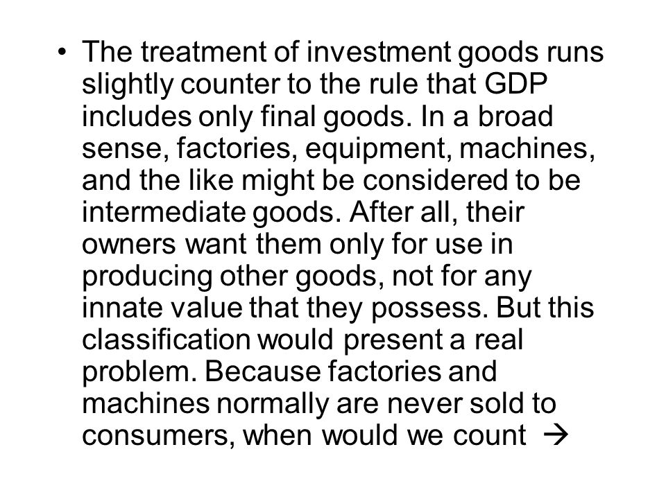 The treatment of investment goods runs slightly counter to the rule that GDP includes only final goods.
