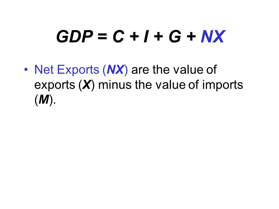 GDP = C + I + G + NX Net Exports (NX) are the value of exports (X) minus the value of imports (M).