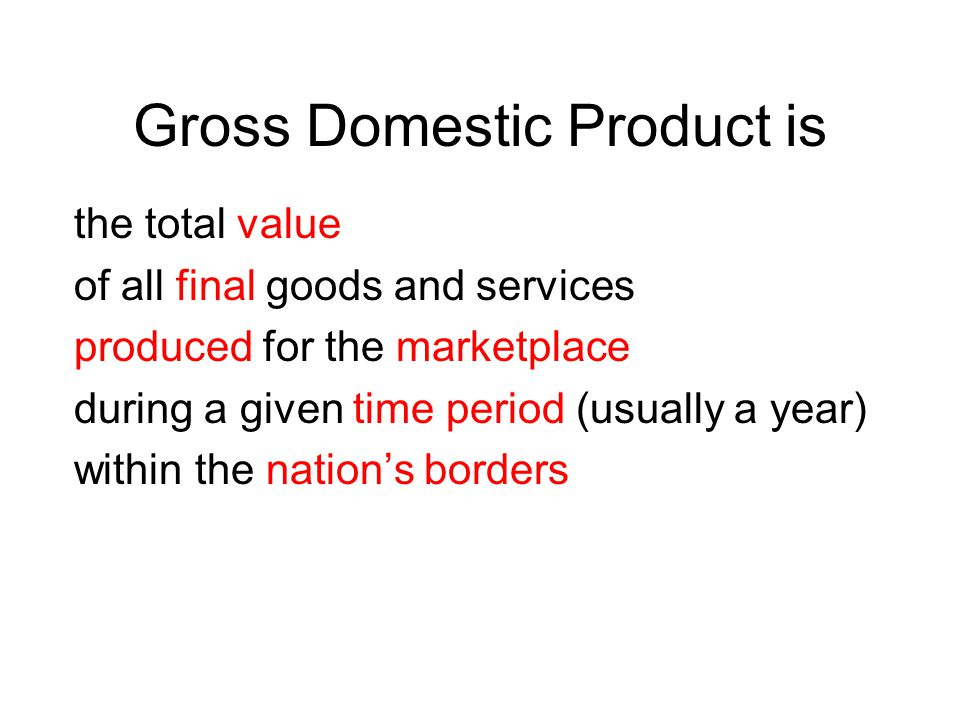 Gross Domestic Product is the total value of all final goods and services produced for the marketplace during a given time period (usually a year) within the nations borders