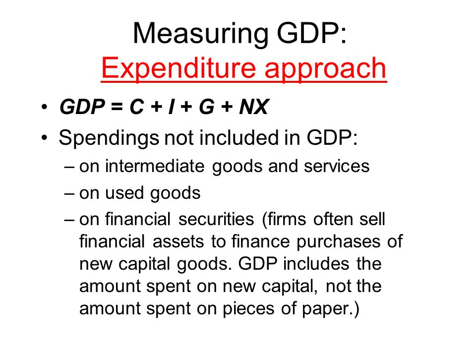 Measuring GDP: Expenditure approach GDP = C + I + G + NX Spendings not included in GDP: –on intermediate goods and services –on used goods –on financial securities (firms often sell financial assets to finance purchases of new capital goods.