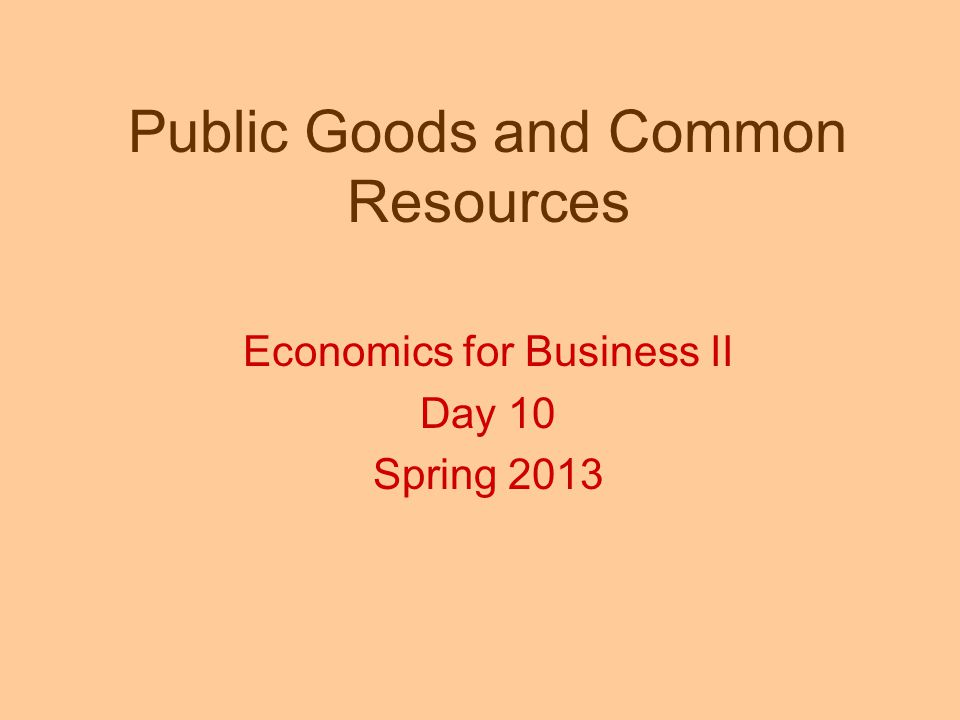 Public Goods and Common Resources Economics for Business II Day 10 Spring 2013