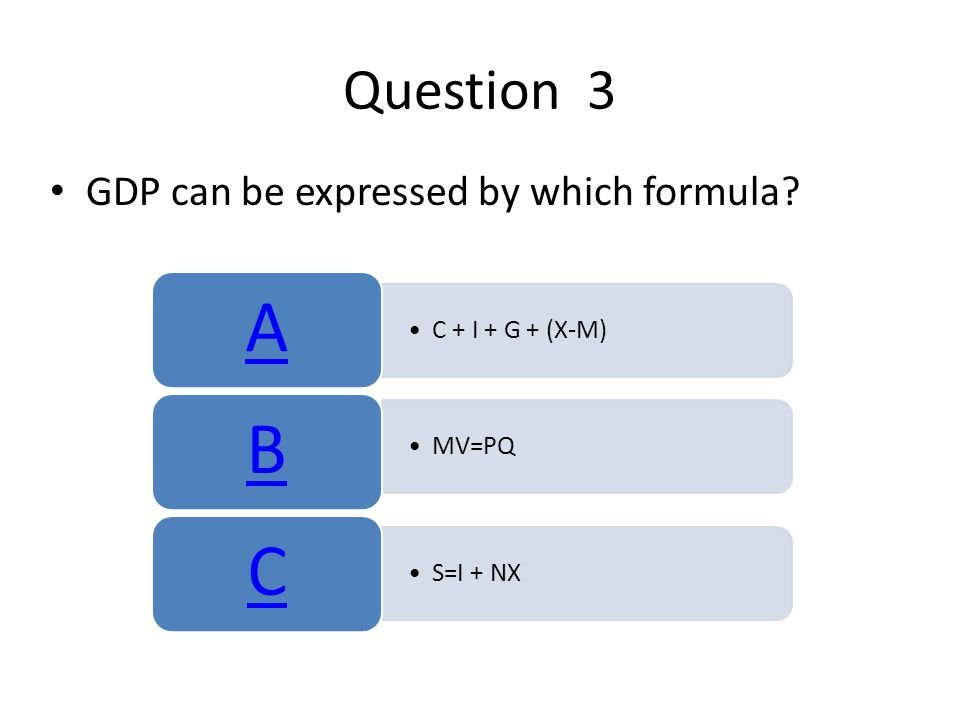 Question 3 GDP can be expressed by which formula C + I + G + (X-M) A MV=PQ B S=I + NX C