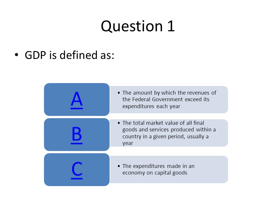 Question 1 GDP is defined as: The amount by which the revenues of the Federal Government exceed its expenditures each year A The total market value of all final goods and services produced within a country in a given period, usually a year B The expenditures made in an economy on capital goods C