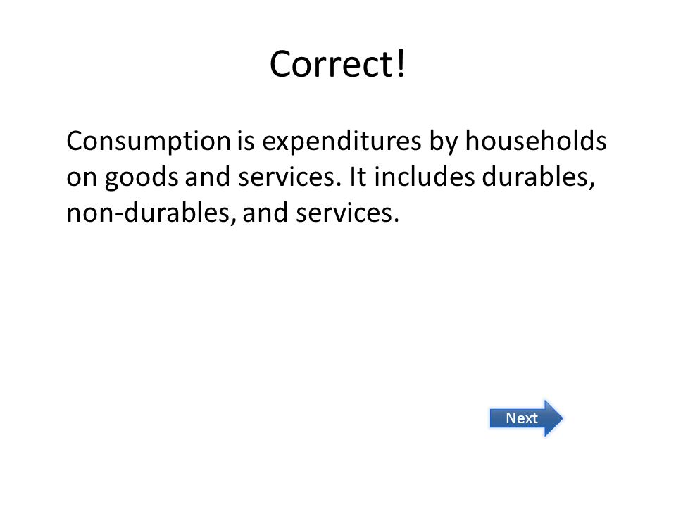 Correct. Consumption is expenditures by households on goods and services.