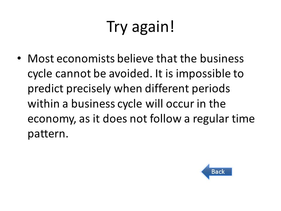 Try again. Most economists believe that the business cycle cannot be avoided.
