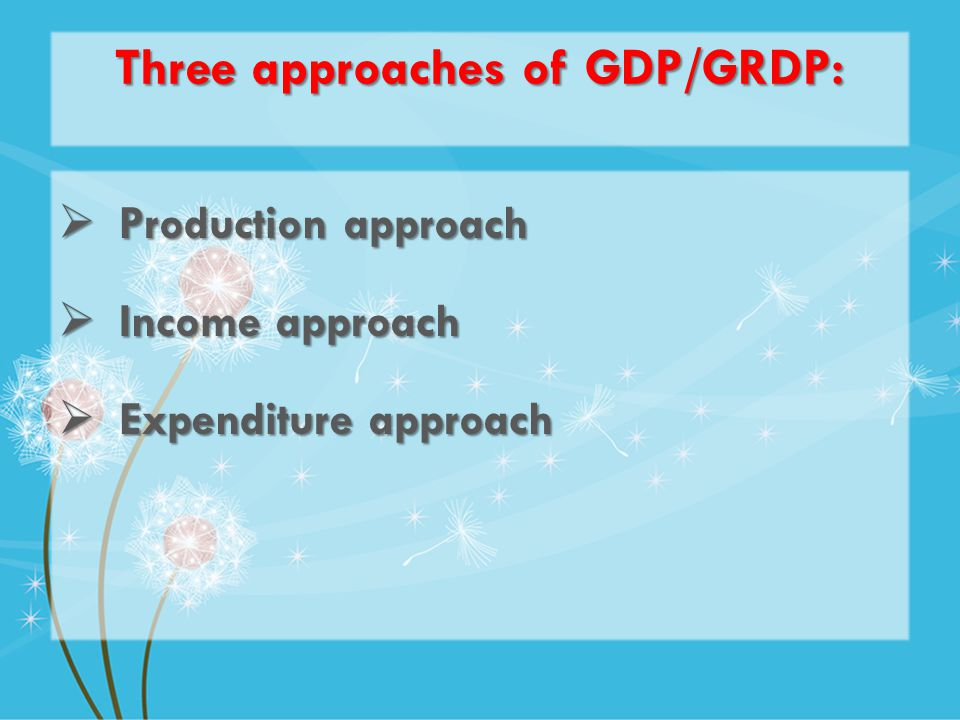 Three approaches of GDP/GRDP: Production approach Production approach Income approach Income approach Expenditure approach Expenditure approach