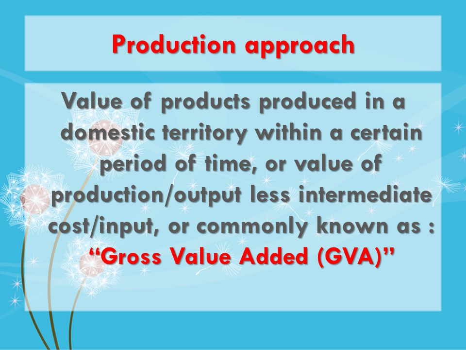 Production approach Value of products produced in a domestic territory within a certain period of time, or value of production/output less intermediate cost/input, or commonly known as : Gross Value Added (GVA)