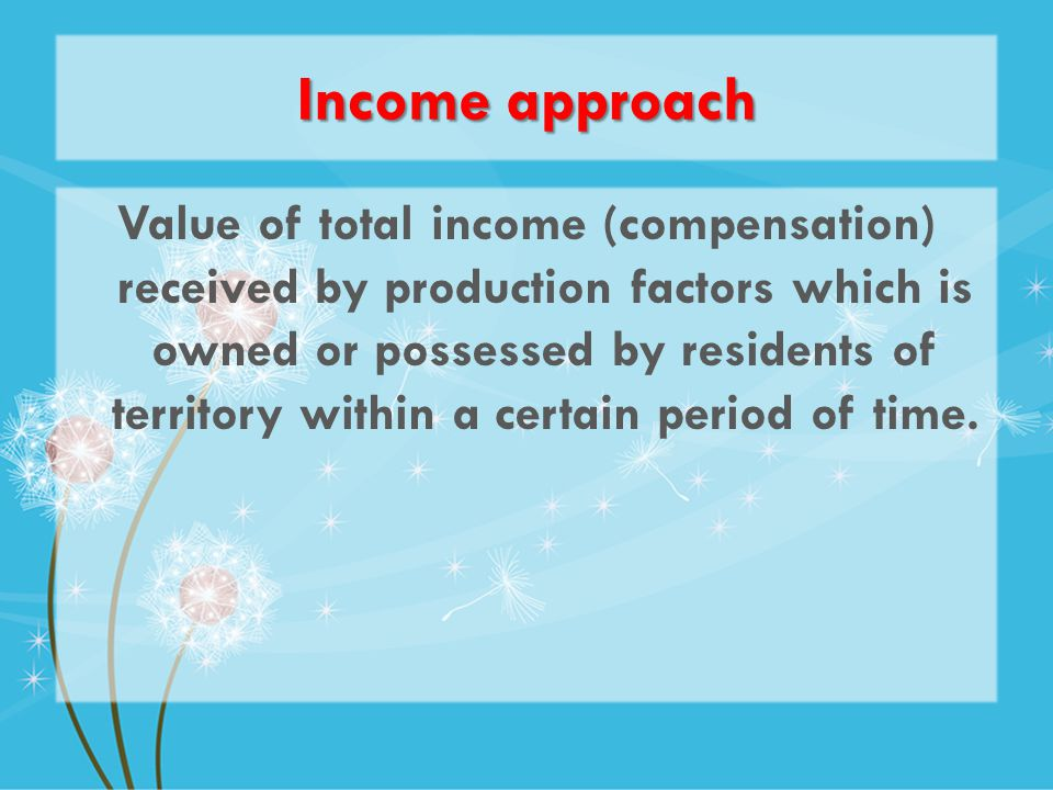 Income approach Value of total income (compensation) received by production factors which is owned or possessed by residents of territory within a certain period of time.