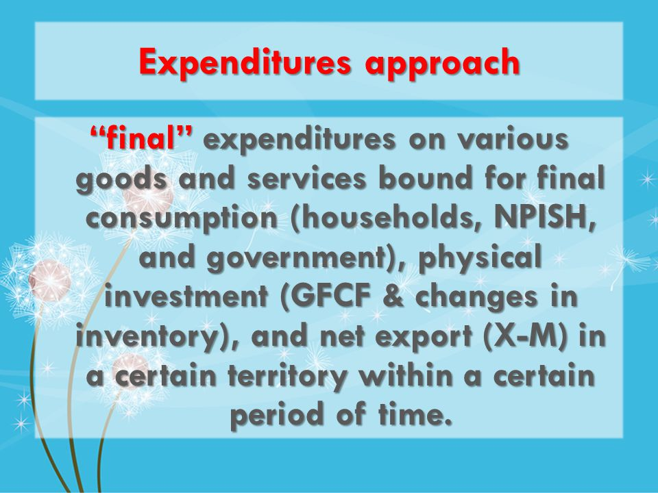 Expenditures approach final expenditures on various goods and services bound for final consumption (households, NPISH, and government), physical investment (GFCF & changes in inventory), and net export (X-M) in a certain territory within a certain period of time.