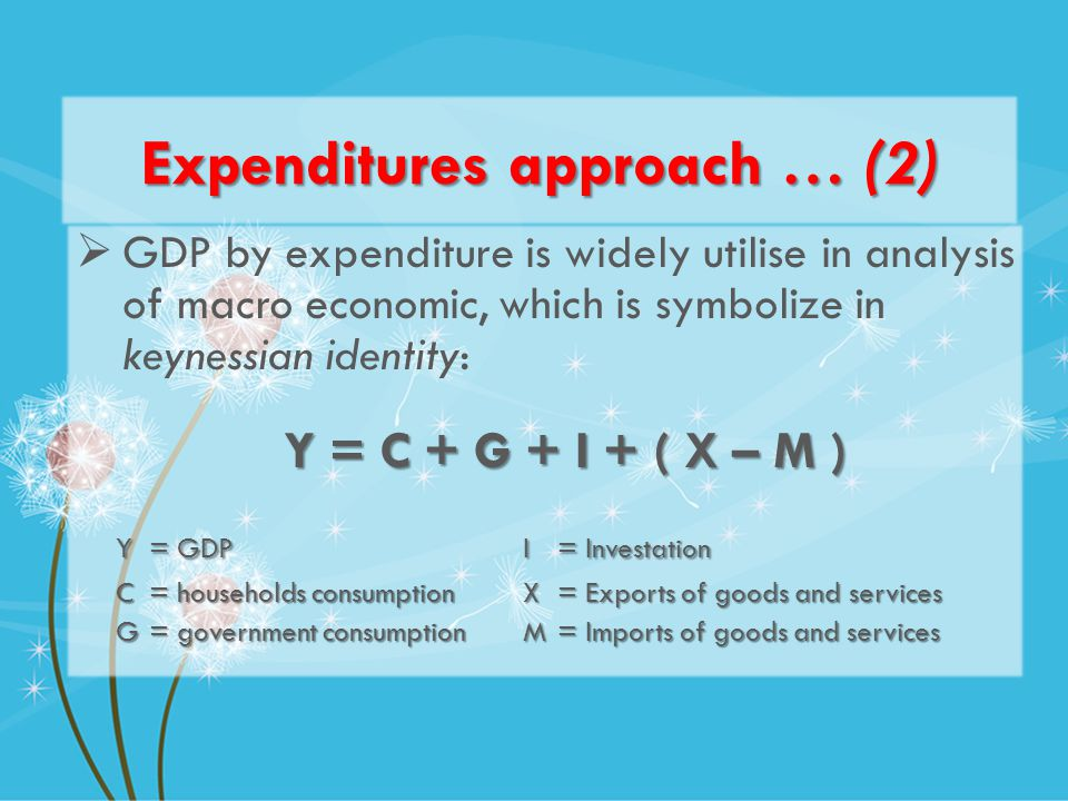 Expenditures approach … (2) GDP by expenditure is widely utilise in analysis of macro economic, which is symbolize in keynessian identity: Y = C + G + I + ( X – M ) Y = GDPI = Investation C = households consumptionX = Exports of goods and services G = government consumptionM = Imports of goods and services