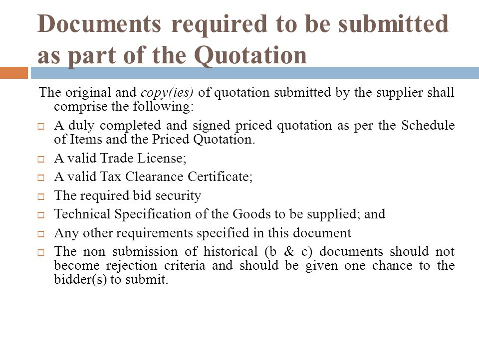 Documents required to be submitted as part of the Quotation The original and copy(ies) of quotation submitted by the supplier shall comprise the following: A duly completed and signed priced quotation as per the Schedule of Items and the Priced Quotation.