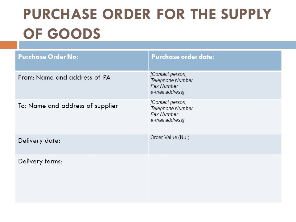 PURCHASE ORDER FOR THE SUPPLY OF GOODS Purchase Order No:Purchase order date: From: Name and address of PA [Contact person, Telephone Number Fax Number  address] To: Name and address of supplier [Contact person, Telephone Number Fax Number  address] Delivery date: Order Value (Nu.) Delivery terms: