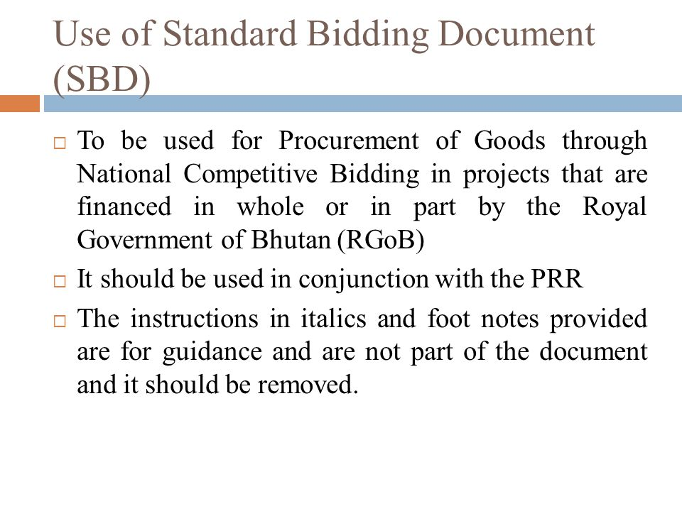 Use of Standard Bidding Document (SBD) To be used for Procurement of Goods through National Competitive Bidding in projects that are financed in whole or in part by the Royal Government of Bhutan (RGoB) It should be used in conjunction with the PRR The instructions in italics and foot notes provided are for guidance and are not part of the document and it should be removed.