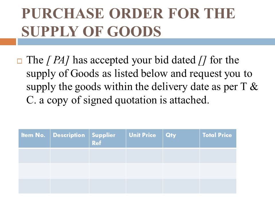 PURCHASE ORDER FOR THE SUPPLY OF GOODS The [ PA] has accepted your bid dated [] for the supply of Goods as listed below and request you to supply the goods within the delivery date as per T & C.