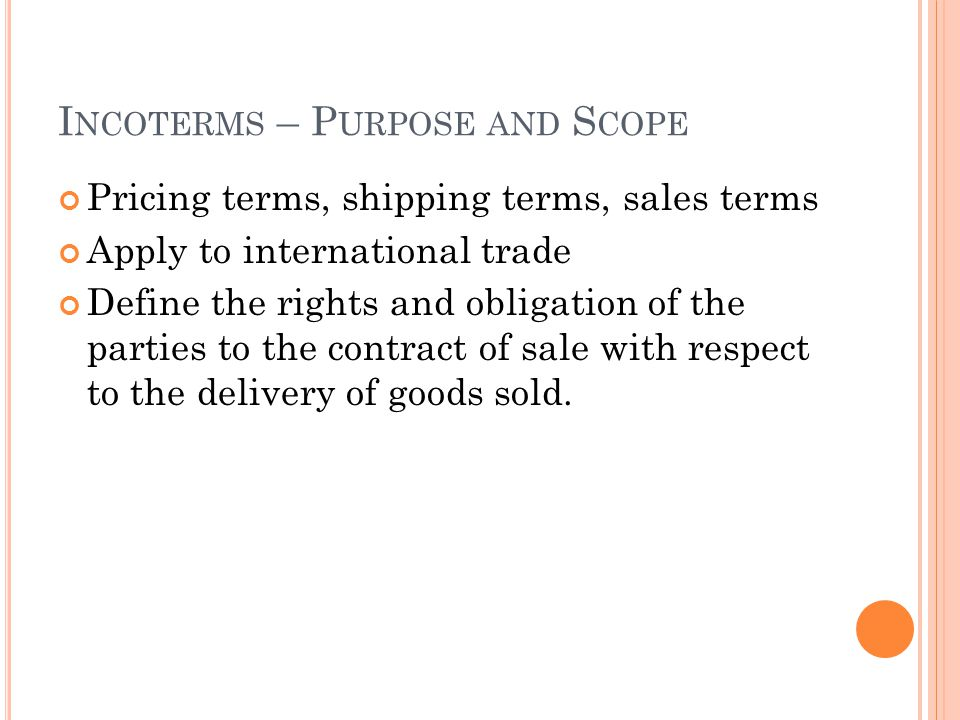 I NCOTERMS – P URPOSE AND S COPE Pricing terms, shipping terms, sales terms Apply to international trade Define the rights and obligation of the parties to the contract of sale with respect to the delivery of goods sold.