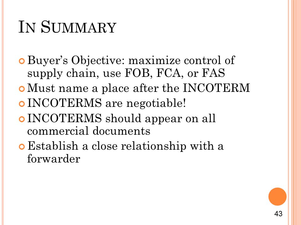 I N S UMMARY Buyers Objective: maximize control of supply chain, use FOB, FCA, or FAS Must name a place after the INCOTERM INCOTERMS are negotiable.