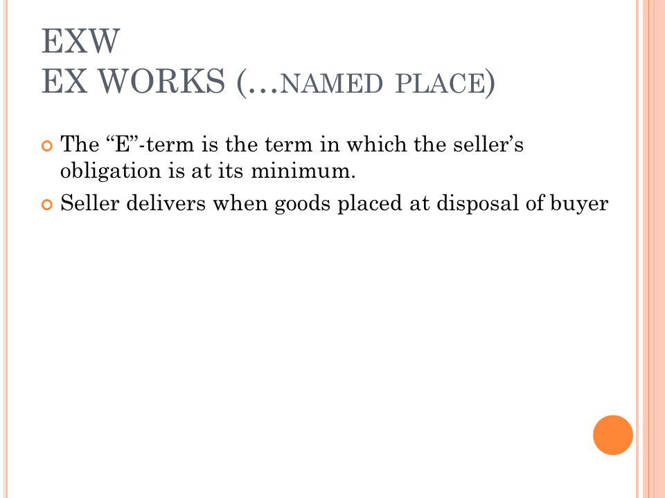 EXW EX WORKS (… NAMED PLACE ) The E-term is the term in which the sellers obligation is at its minimum.