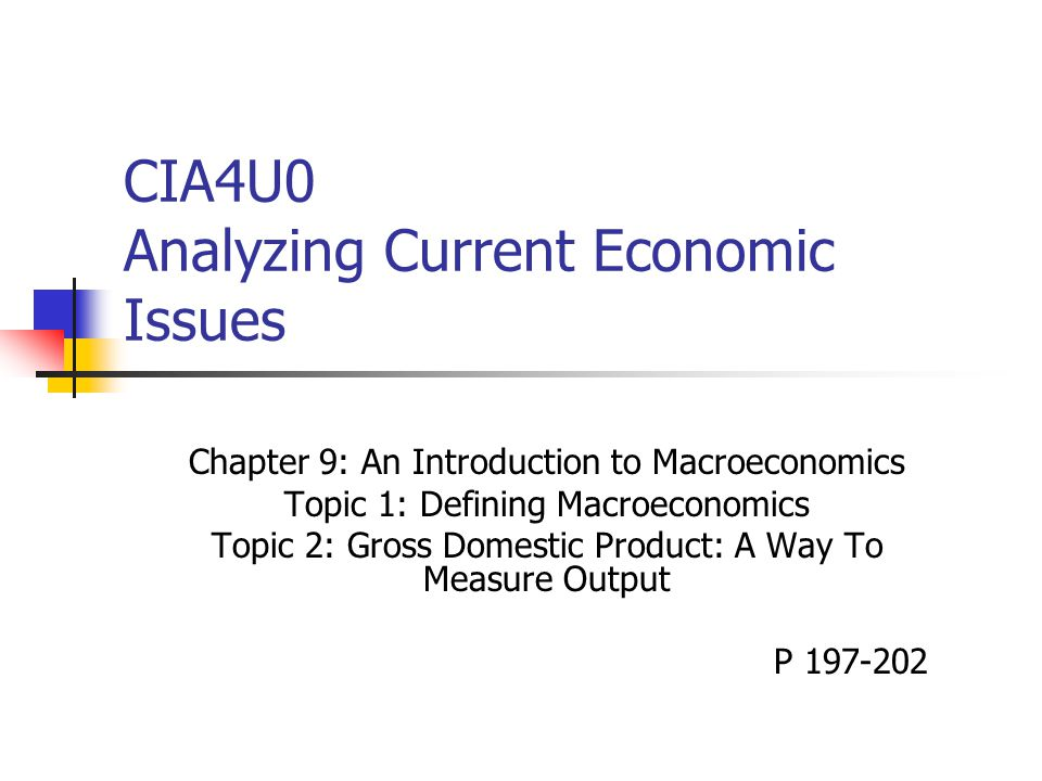 CIA4U0 Analyzing Current Economic Issues Chapter 9: An Introduction to Macroeconomics Topic 1: Defining Macroeconomics Topic 2: Gross Domestic Product: A Way To Measure Output P