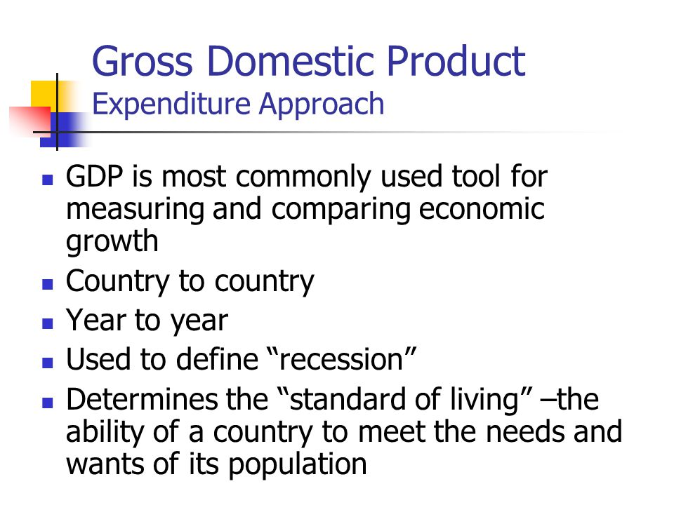 Gross Domestic Product Expenditure Approach GDP is most commonly used tool for measuring and comparing economic growth Country to country Year to year Used to define recession Determines the standard of living –the ability of a country to meet the needs and wants of its population