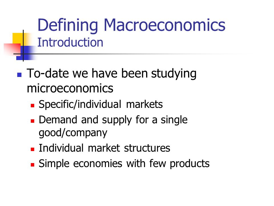 Defining Macroeconomics Introduction To-date we have been studying microeconomics Specific/individual markets Demand and supply for a single good/company Individual market structures Simple economies with few products