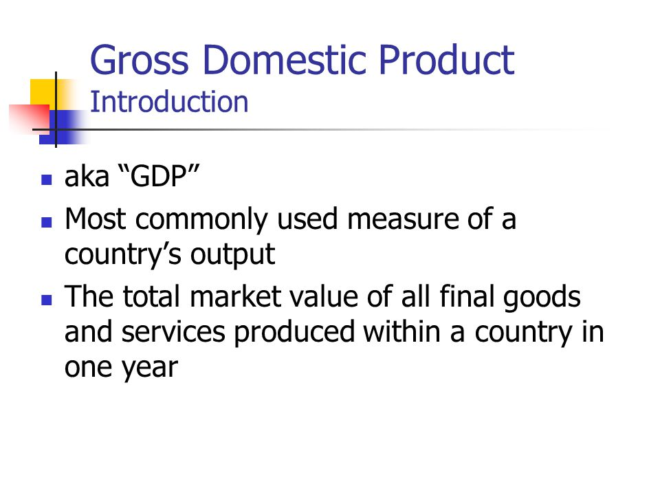 Gross Domestic Product Introduction aka GDP Most commonly used measure of a countrys output The total market value of all final goods and services produced within a country in one year