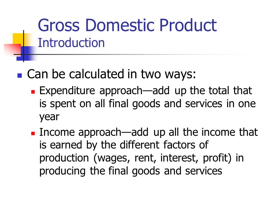 Gross Domestic Product Introduction Can be calculated in two ways: Expenditure approachadd up the total that is spent on all final goods and services in one year Income approachadd up all the income that is earned by the different factors of production (wages, rent, interest, profit) in producing the final goods and services