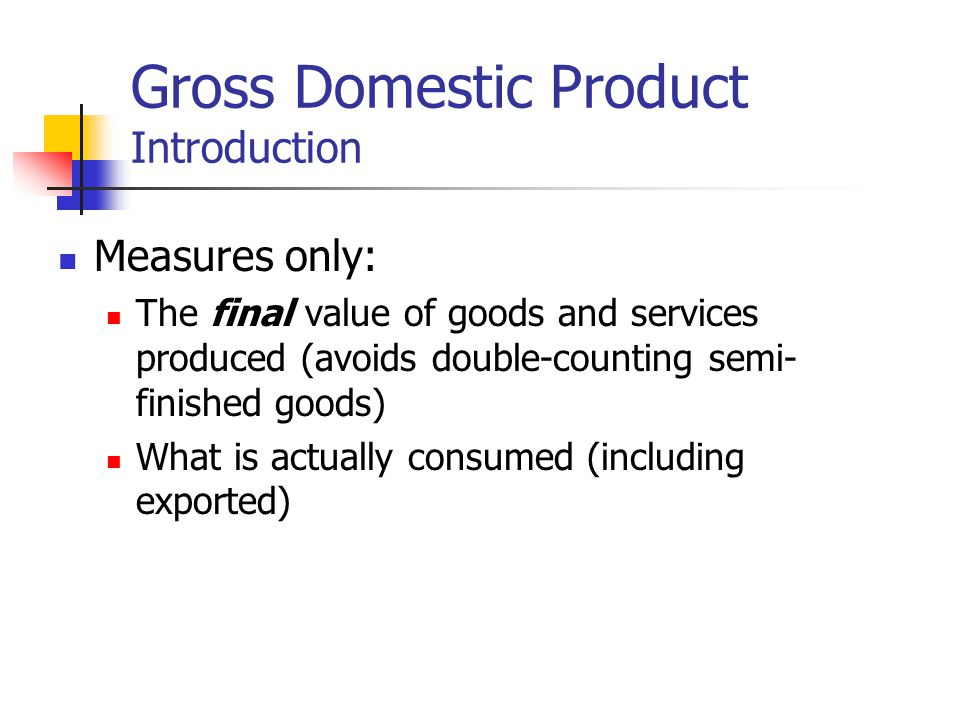 Gross Domestic Product Introduction Measures only: The final value of goods and services produced (avoids double-counting semi- finished goods) What is actually consumed (including exported)