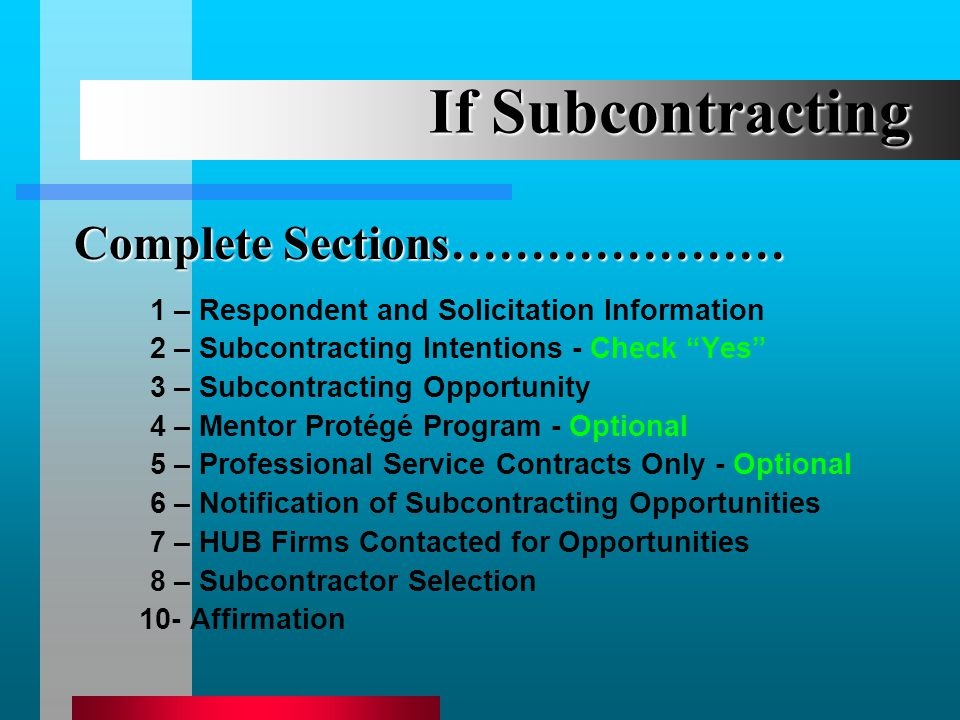 If Subcontracting 1 – Respondent and Solicitation Information 2 – Subcontracting Intentions - Check Yes 3 – Subcontracting Opportunity 4 – Mentor Protégé Program - Optional 5 – Professional Service Contracts Only - Optional 6 – Notification of Subcontracting Opportunities 7 – HUB Firms Contacted for Opportunities 8 – Subcontractor Selection 10- Affirmation Complete Sections…………………