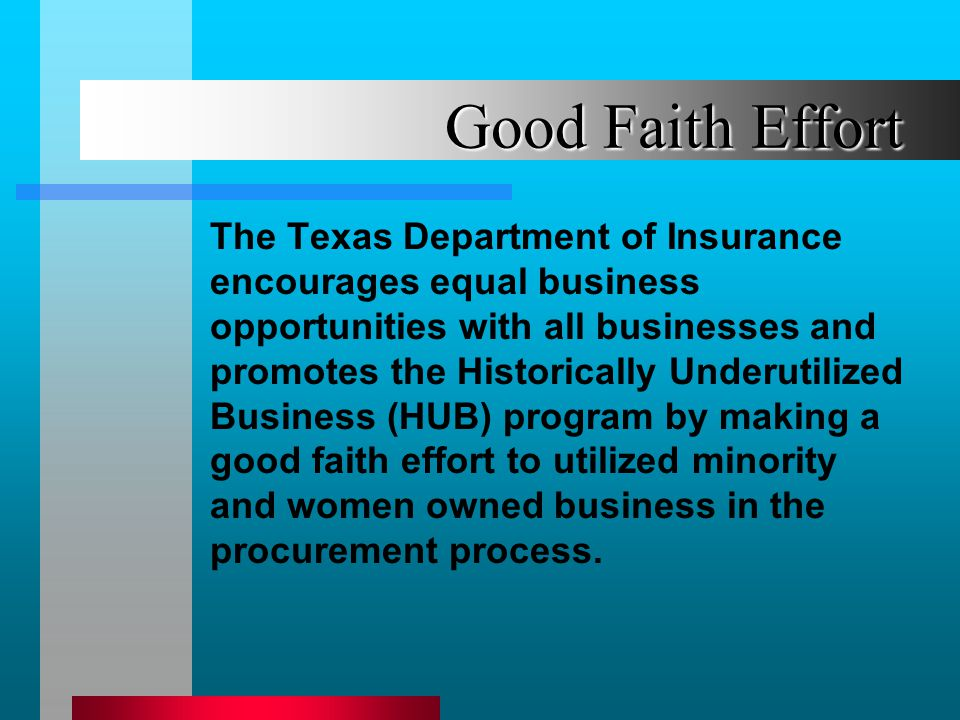 Good Faith Effort The Texas Department of Insurance encourages equal business opportunities with all businesses and promotes the Historically Underutilized Business (HUB) program by making a good faith effort to utilized minority and women owned business in the procurement process.