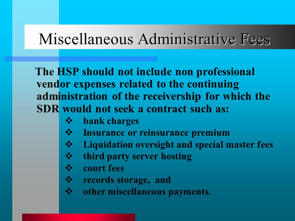 Miscellaneous Administrative Fees The HSP should not include non professional vendor expenses related to the continuing administration of the receivership for which the SDR would not seek a contract such as: bank charges Insurance or reinsurance premium Liquidation oversight and special master fees third party server hosting court fees records storage, and other miscellaneous payments.
