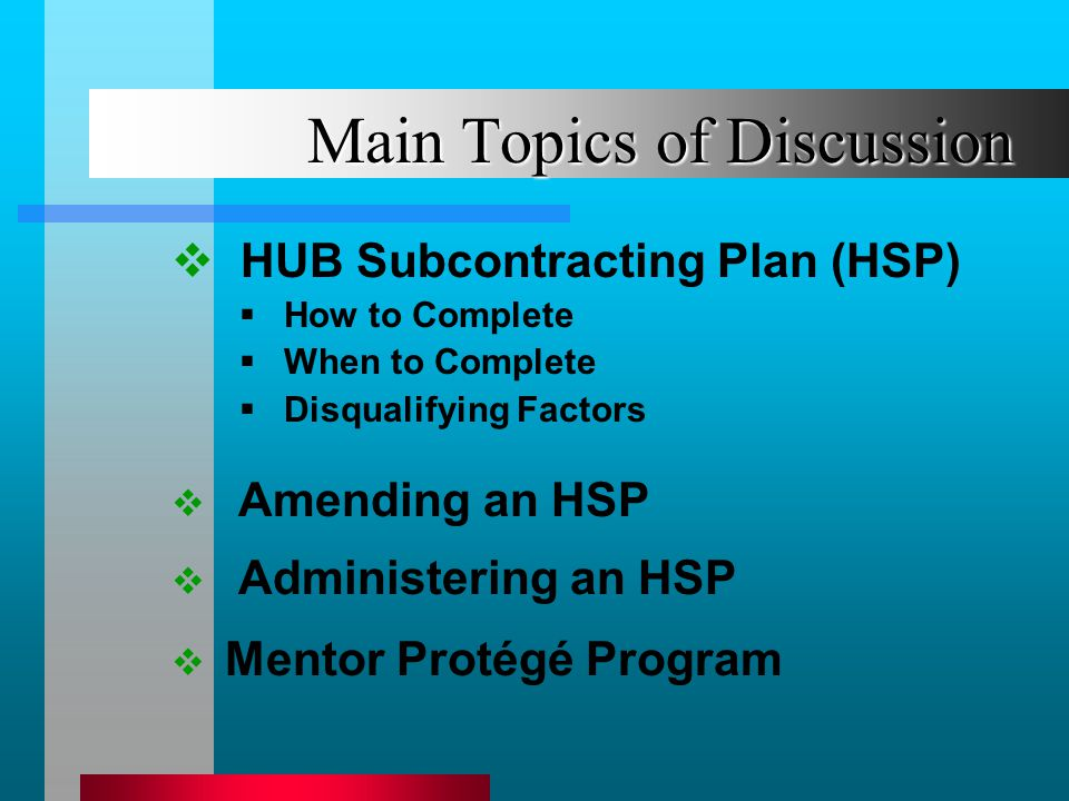 Main Topics of Discussion HUB Subcontracting Plan (HSP) How to Complete When to Complete Disqualifying Factors Amending an HSP Administering an HSP Mentor Protégé Program