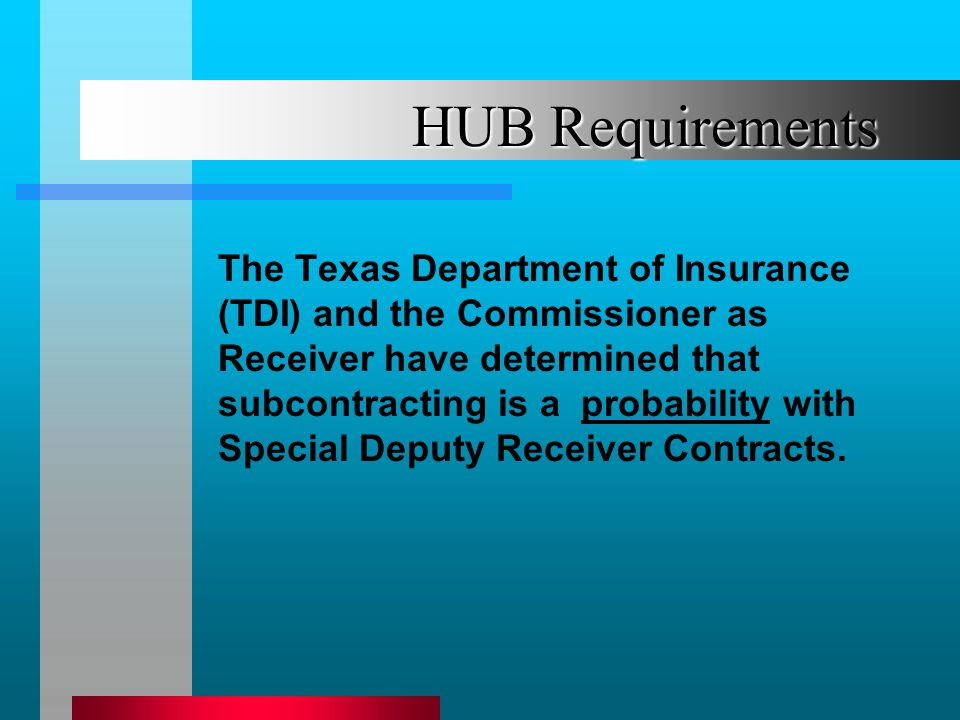 HUB Requirements The Texas Department of Insurance (TDI) and the Commissioner as Receiver have determined that subcontracting is a probability with Special Deputy Receiver Contracts.