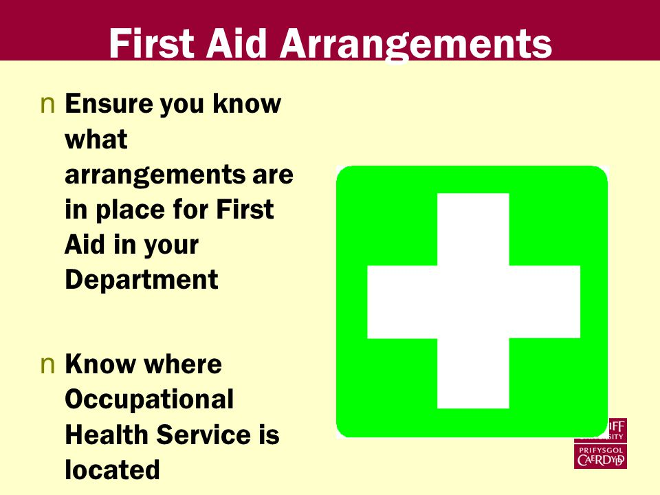 First Aid Arrangements nEnsure you know what arrangements are in place for First Aid in your Department nKnow where Occupational Health Service is located