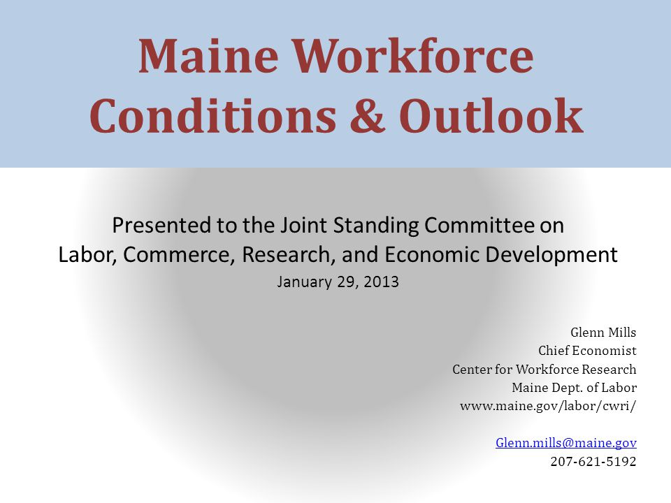 Maine Workforce Conditions & Outlook Presented to the Joint Standing Committee on Labor, Commerce, Research, and Economic Development January 29, 2013 Glenn Mills Chief Economist Center for Workforce Research Maine Dept.