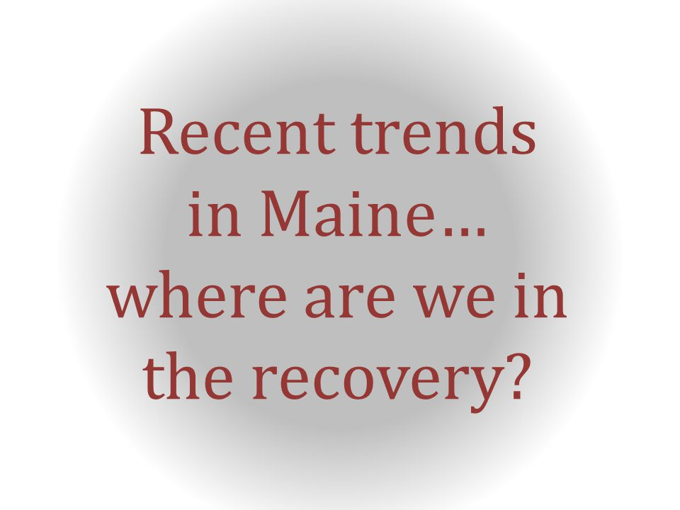 Recent trends in Maine… where are we in the recovery