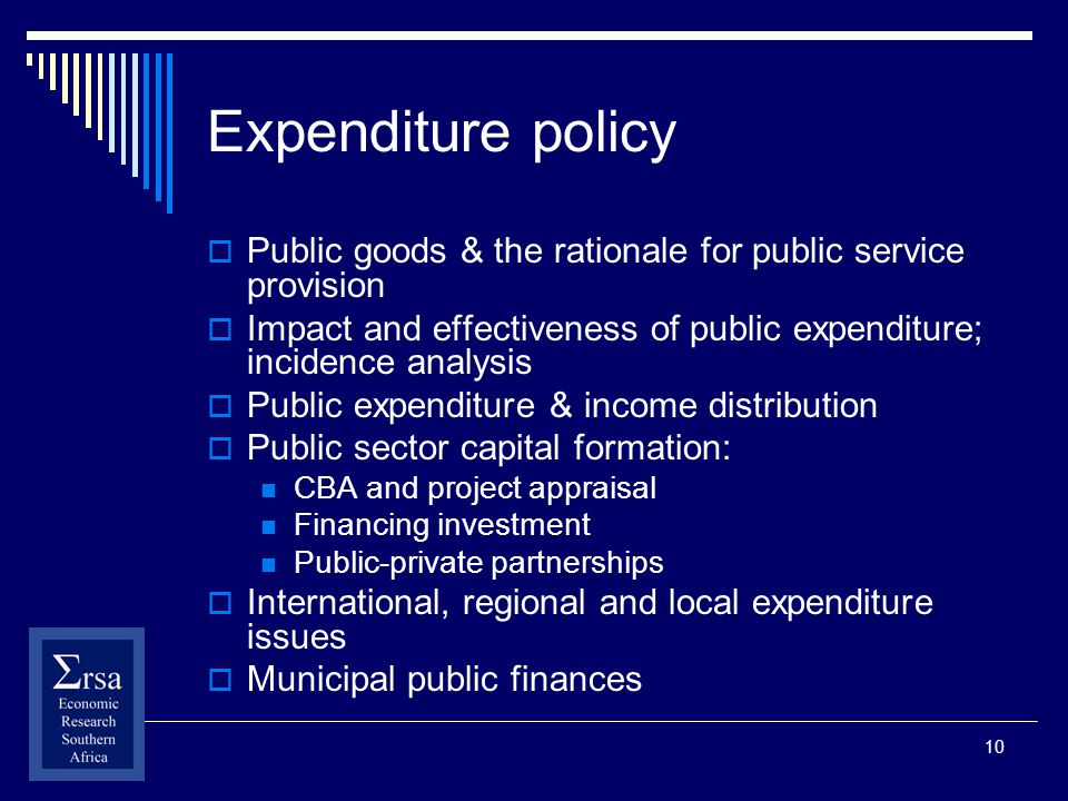 10 Expenditure policy Public goods & the rationale for public service provision Impact and effectiveness of public expenditure; incidence analysis Public expenditure & income distribution Public sector capital formation: CBA and project appraisal Financing investment Public-private partnerships International, regional and local expenditure issues Municipal public finances