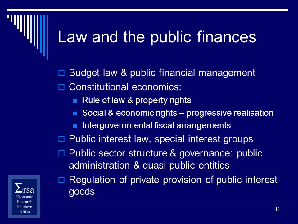 11 Law and the public finances Budget law & public financial management Constitutional economics: Rule of law & property rights Social & economic rights – progressive realisation Intergovernmental fiscal arrangements Public interest law, special interest groups Public sector structure & governance: public administration & quasi-public entities Regulation of private provision of public interest goods