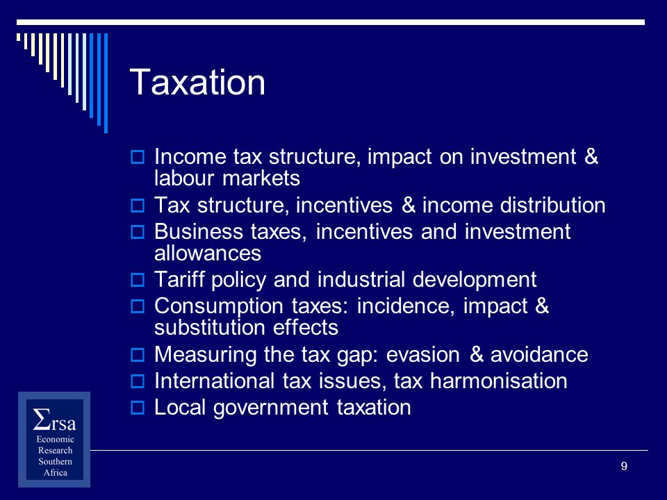 9 Taxation Income tax structure, impact on investment & labour markets Tax structure, incentives & income distribution Business taxes, incentives and investment allowances Tariff policy and industrial development Consumption taxes: incidence, impact & substitution effects Measuring the tax gap: evasion & avoidance International tax issues, tax harmonisation Local government taxation