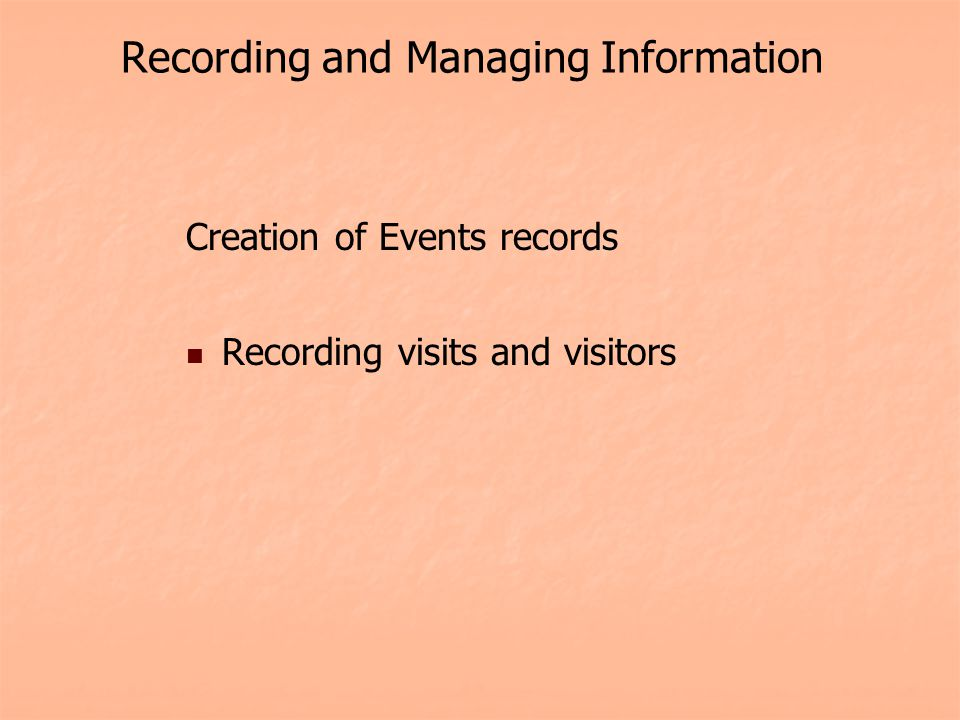 Recording and Managing Information Creation of Events records Recording visits and visitors