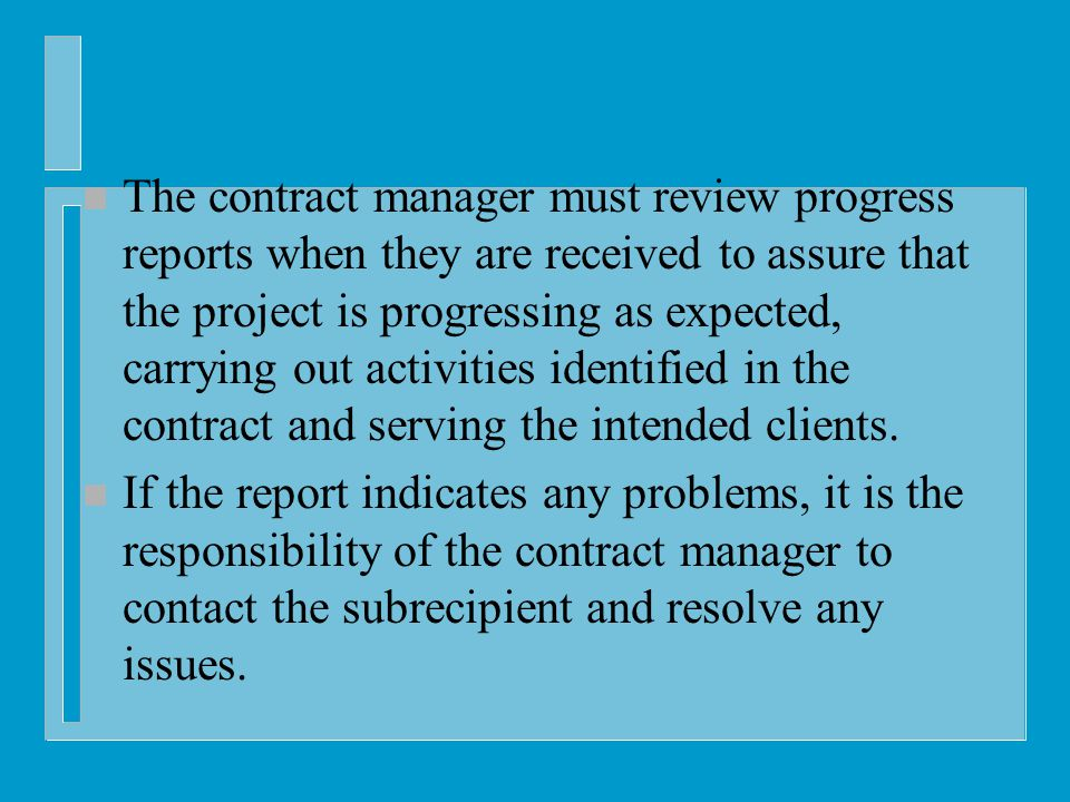 n The contract manager must review progress reports when they are received to assure that the project is progressing as expected, carrying out activities identified in the contract and serving the intended clients.