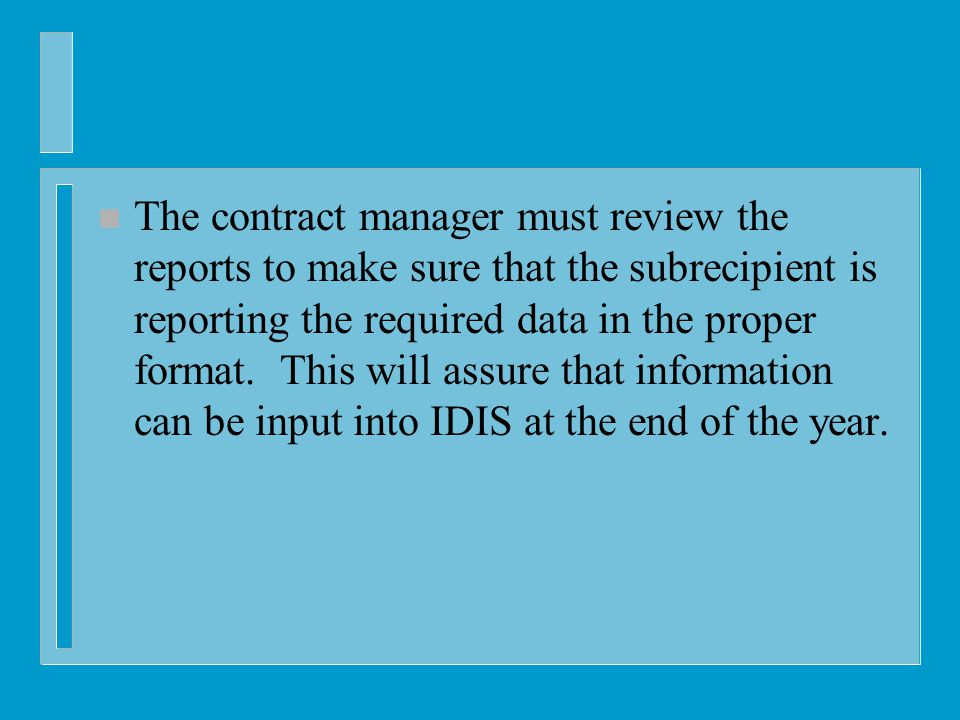 n The contract manager must review the reports to make sure that the subrecipient is reporting the required data in the proper format.
