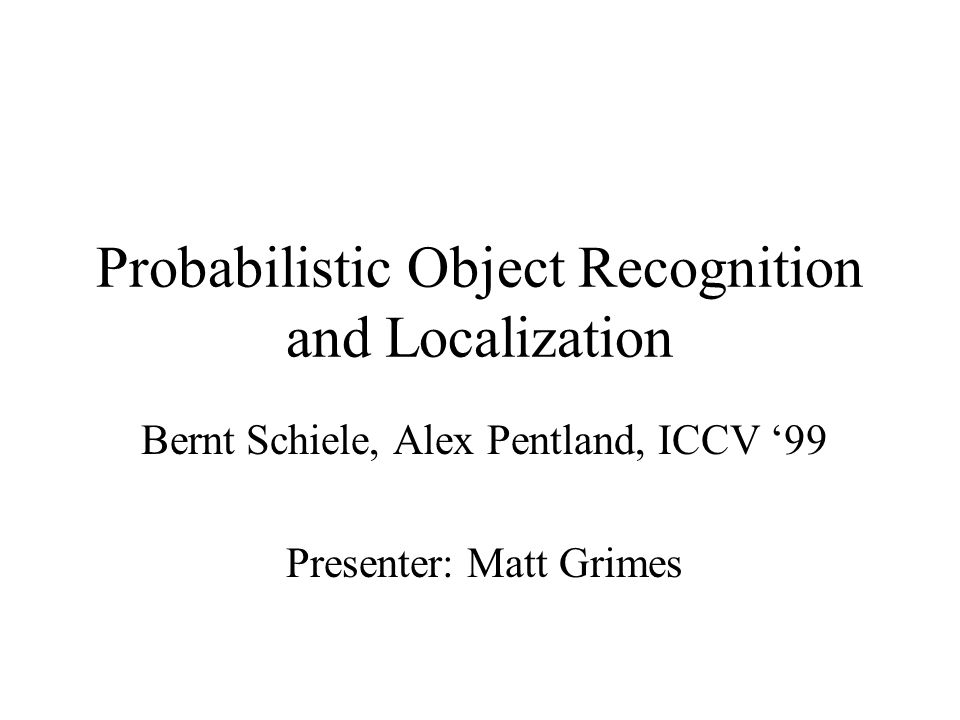 Probabilistic Object Recognition and Localization Bernt Schiele, Alex Pentland, ICCV 99 Presenter: Matt Grimes