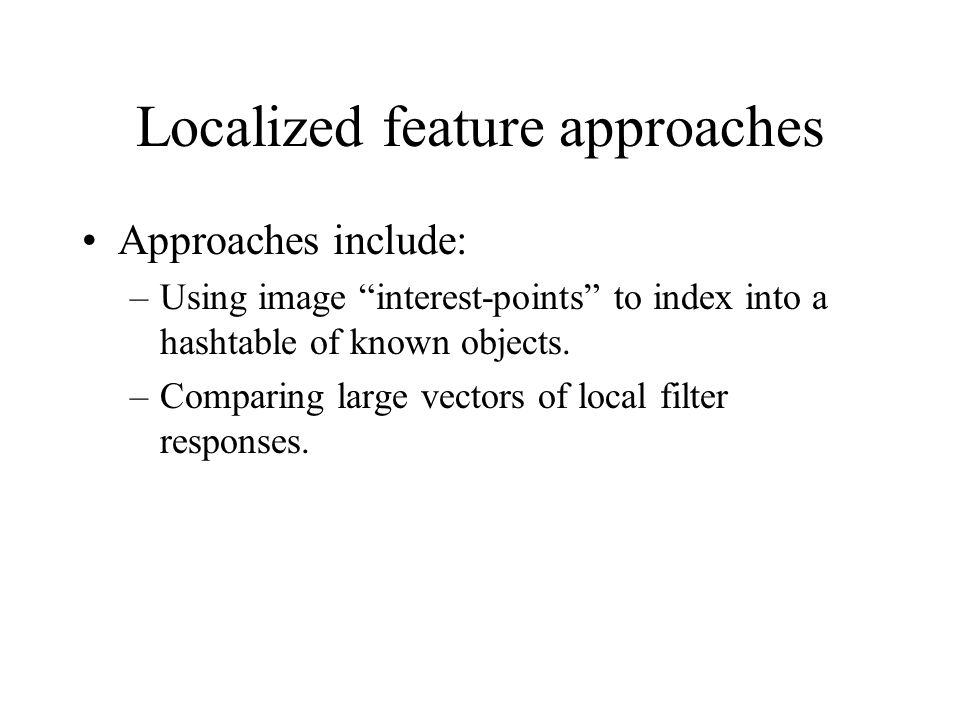 Localized feature approaches Approaches include: –Using image interest-points to index into a hashtable of known objects.