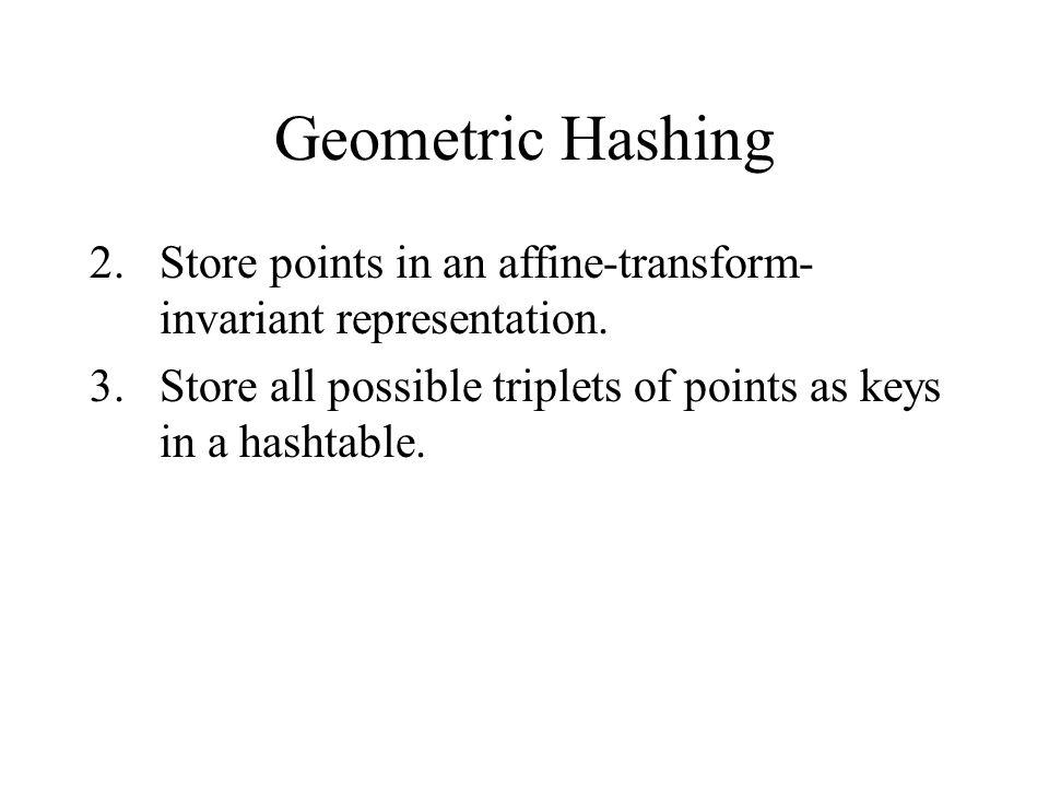 Geometric Hashing 2.Store points in an affine-transform- invariant representation.