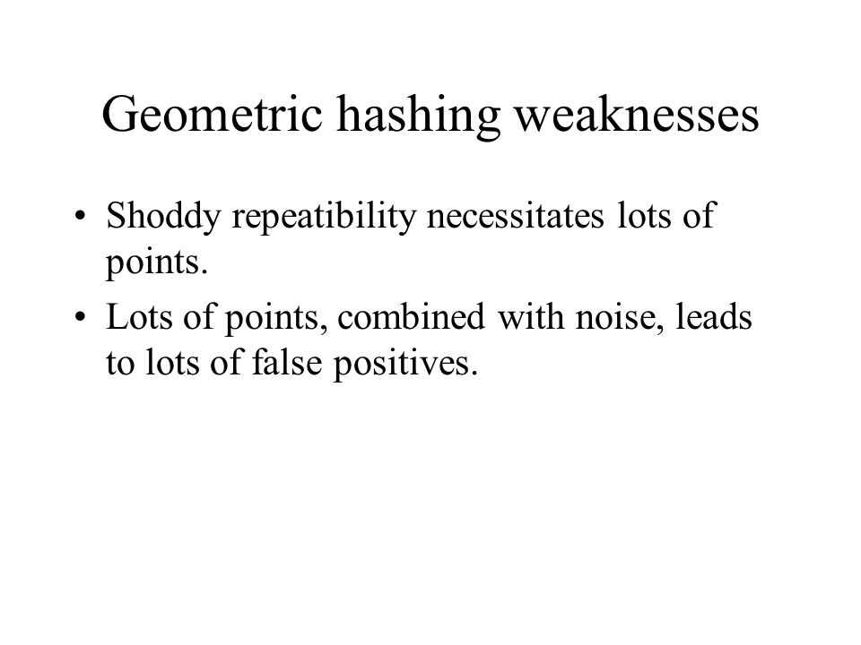 Geometric hashing weaknesses Shoddy repeatibility necessitates lots of points.